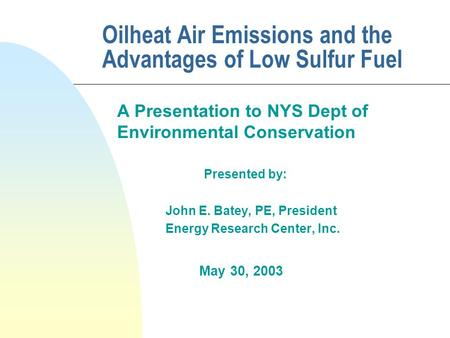 Oilheat Air Emissions and the Advantages of Low Sulfur Fuel A Presentation to NYS Dept of Environmental Conservation Presented by: John E. Batey, PE, President.