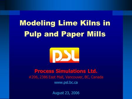 Modeling Lime Kilns in Pulp and Paper Mills Process Simulations Ltd. #206, 2386 East Mall, Vancouver, BC, Canada www.psl.bc.ca August 23, 2006.