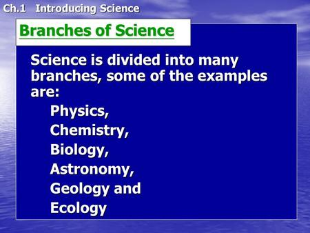 Ch.1 Introducing Science Science is divided into many branches, some of the examples are: Physics,Chemistry,Biology,Astronomy, Geology and Ecology Branches.