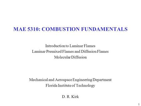 1 MAE 5310: COMBUSTION FUNDAMENTALS Introduction to Laminar Flames Laminar Premixed Flames and Diffusion Flames Molecular Diffusion Mechanical and Aerospace.