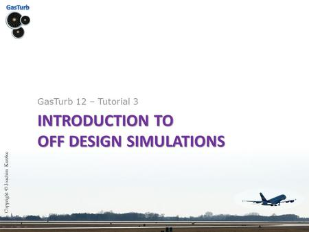 INTRODUCTION TO OFF DESIGN SIMULATIONS GasTurb 12 – Tutorial 3 Copyright © Joachim Kurzke.