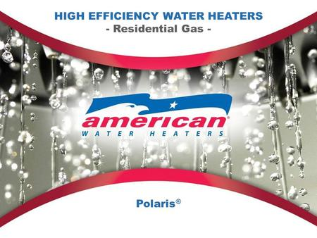 HIGH EFFICIENCY WATER HEATERS - Residential Gas - Polaris ®
