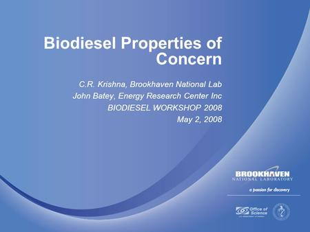 Biodiesel Properties of Concern C.R. Krishna, Brookhaven National Lab John Batey, Energy Research Center Inc BIODIESEL WORKSHOP 2008 May 2, 2008.