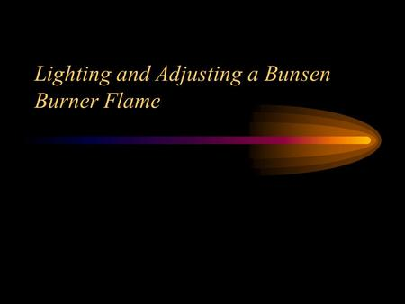 Lighting and Adjusting a Bunsen Burner Flame. Essential Questions What are the correct steps to lighting a bunsen burner? What are the parts of a bunsen.