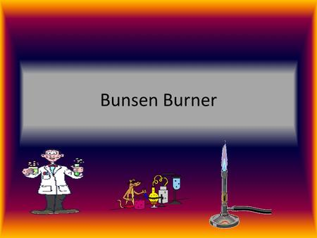 Bunsen Burner. What is a Bunsen burner. A Bunsen burner is something that produces heat. you use that heat to heat up liquids to perform experiments.