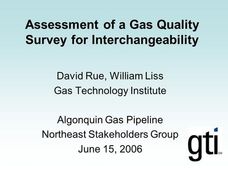 Assessment of a Gas Quality Survey for Interchangeability David Rue, William Liss Gas Technology Institute Algonquin Gas Pipeline Northeast Stakeholders.
