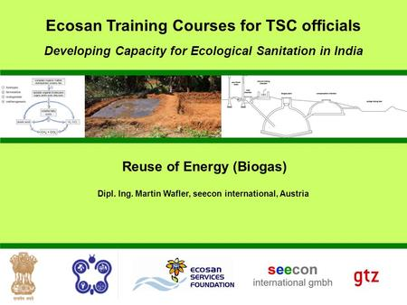 Reuse of Energy (Biogas) Dipl. Ing. Martin Wafler, seecon international, Austria Developing Capacity for Ecological Sanitation in India Ecosan Training.