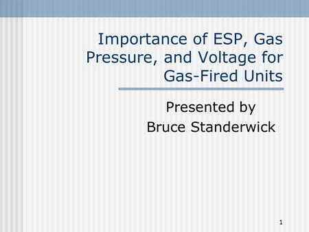1 Importance of ESP, Gas Pressure, and Voltage for Gas-Fired Units Presented by Bruce Standerwick.