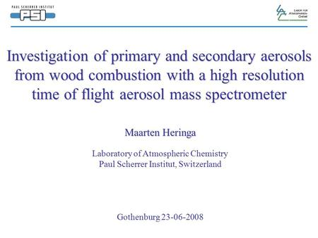 Investigation of primary and secondary aerosols from wood combustion with a high resolution time of flight aerosol mass spectrometer Maarten Heringa Laboratory.