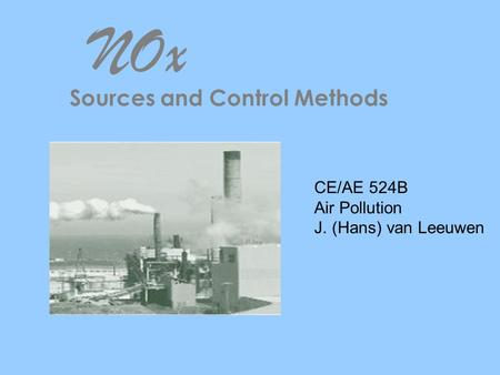 NOx Sources and Control Methods CE/AE 524B Air Pollution J. (Hans) van Leeuwen.