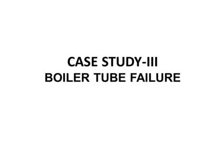 CASE STUDY-III BOILER TUBE FAILURE. The Incident  Boiler Make: MIURA  Date: March 26, 2010  Place: At sea  Initial Indication: Frequent water being.
