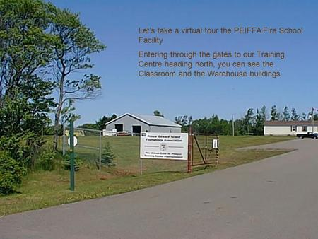 Let's take a virtual tour the PEIFFA Fire School Facility Entering through the gates to our Training Centre heading north, you can see the Classroom and.