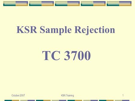 October 2007KSR Training1 TC 3700 KSR Sample Rejection.