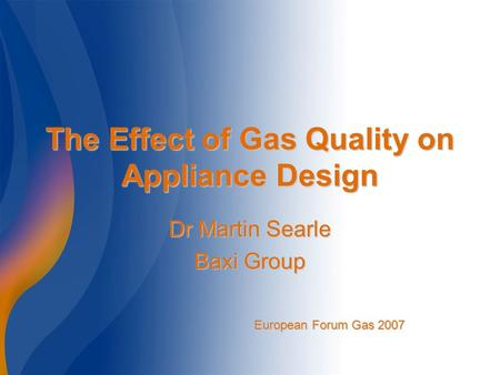 The Effect of Gas Quality on Appliance Design Dr Martin Searle Baxi Group European Forum Gas 2007.