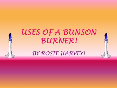 USES OF A BUNSON BURNER! BY ROSIE HARVEY!. SAFTEY OF A BUNSON BURNER! 1.IF YOU ARE GOING AWAY FROM YOUR BUNSON BURNER ALWAYS LEAVE THE FLAME ON A YELLOW.