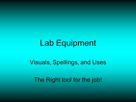 Lab Equipment Visuals, Spellings, and Uses The Right tool for the job!