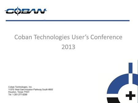 Coban Technologies User's Conference 2013 Coban Technologies, Inc. 11375 West Sam Houston Parkway South #800 Houston, Texas 77031 Tel: 1-281-277-8288.