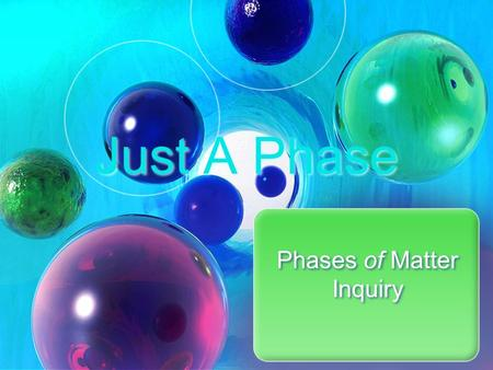 Just A Phase Phases of Matter Inquiry. Just a Phase - Inquiry Properties of Matter – page 64 - 65 Read Introduction Getting Started – In your lab group,