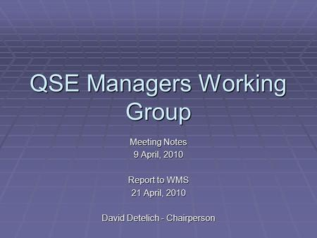 QSE Managers Working Group Meeting Notes 9 April, 2010 Report to WMS 21 April, 2010 David Detelich - Chairperson.