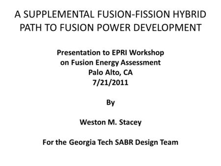 A SUPPLEMENTAL FUSION-FISSION HYBRID PATH TO FUSION POWER DEVELOPMENT Presentation to EPRI Workshop on Fusion Energy Assessment Palo Alto, CA 7/21/2011.
