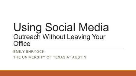 Using Social Media Outreach Without Leaving Your Office EMILY SHRYOCK THE UNIVERSITY OF TEXAS AT AUSTIN.