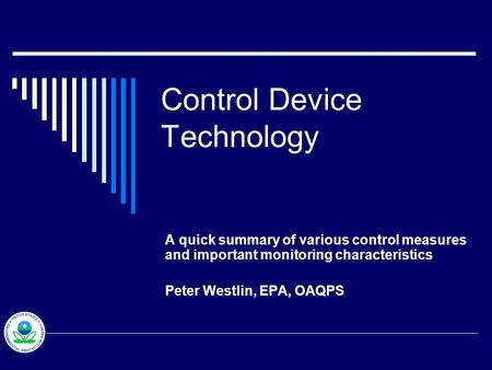 Control Device Technology A quick summary of various control measures and important monitoring characteristics Peter Westlin, EPA, OAQPS.