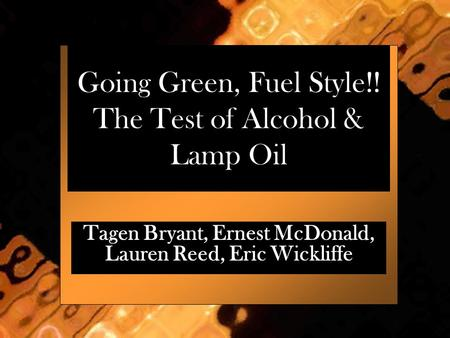 Going Green, Fuel Style!! The Test of Alcohol & Lamp Oil Tagen Bryant, Ernest McDonald, Lauren Reed, Eric Wickliffe.