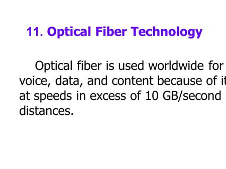 11. Optical Fiber Technology Optical fiber is used worldwide for transmission of voice, data, and content because of its ability to transmit at speeds.