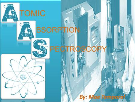 By: Mae Temporal TOMIC BSORPTION PECTROSCOPY. ATOMS Nucleus- protons (+ve) and neutrons (neutral). Electrons- (-ve) charged particle. Shells- consists.