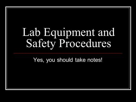 Lab Equipment and Safety Procedures Yes, you should take notes!