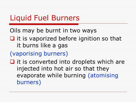 Liquid Fuel Burners Oils may be burnt in two ways  it is vaporized before ignition so that it burns like a gas (vaporising burners)  it is converted.