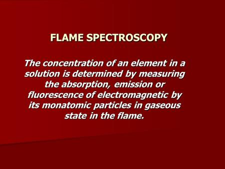 FLAME SPECTROSCOPY The concentration of an element in a solution is determined by measuring the absorption, emission or fluorescence of electromagnetic.