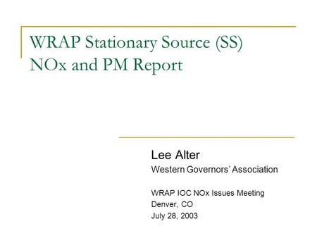 WRAP Stationary Source (SS) NOx and PM Report Lee Alter Western Governors' Association WRAP IOC NOx Issues Meeting Denver, CO July 28, 2003.