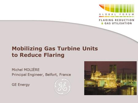 Mobilizing Gas Turbine Units to Reduce Flaring Michel MOLIÈRE Principal Engineer, Belfort, France GE Energy.