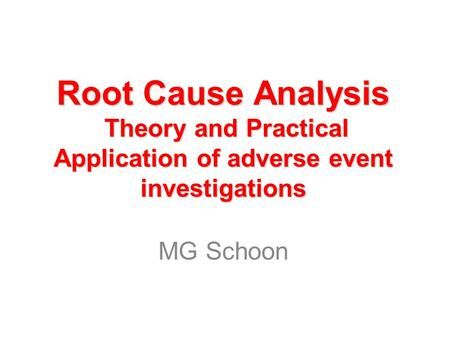 Root Cause Analysis Theory and Practical Application of adverse event investigations MG Schoon.
