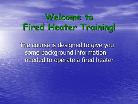 Welcome to Fired Heater Training! The course is designed to give you some background information needed to operate a fired heater.