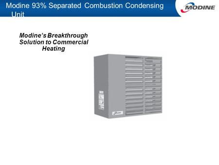 Modine 93% Separated Combustion Condensing Unit Modine's Breakthrough Solution to Commercial Heating.