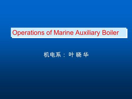 Operations of Marine Auxiliary Boiler 机电系: 叶 晓 华.