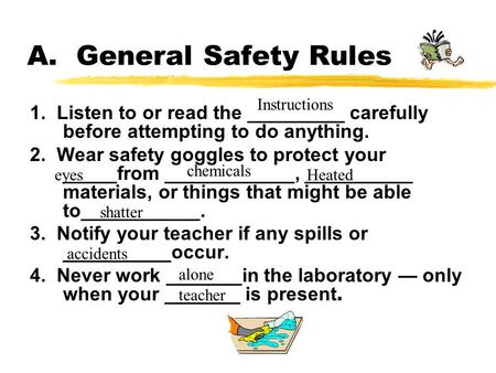 A. General Safety Rules 1. Listen to or read the _________ carefully before attempting to do anything. 2. Wear safety goggles to protect your _____from.