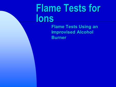 Flame Tests for Ions Flame Tests Using an Improvised Alcohol Burner.
