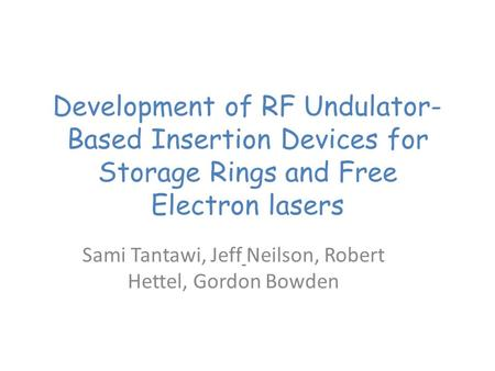 Development of RF Undulator- Based Insertion Devices for Storage Rings and Free Electron lasers Sami Tantawi, Jeff Neilson, Robert Hettel, Gordon Bowden.