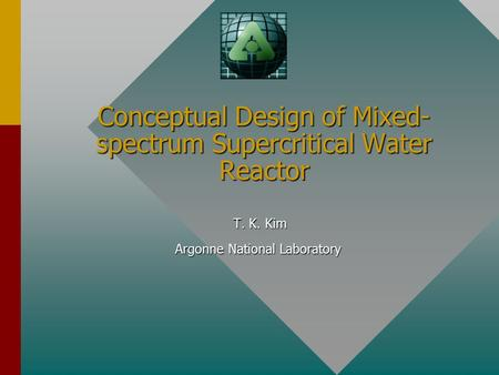 Conceptual Design of Mixed- spectrum Supercritical Water Reactor T. K. Kim T. K. Kim Argonne National Laboratory.