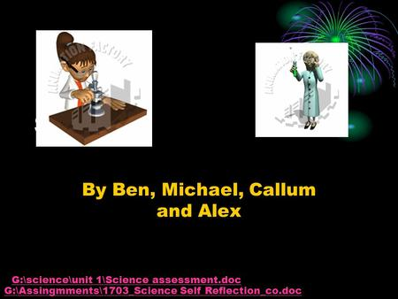 Science By Ben, Michael, Callum and Alex G:\Assingmments\1703_Science Self Reflection_co.doc G:\science\unit 1\Science assessment.doc.