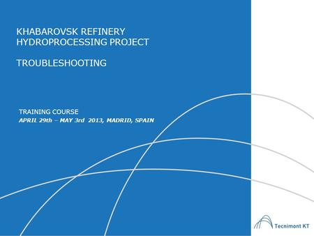 KHABAROVSK REFINERY HYDROPROCESSING PROJECT TROUBLESHOOTING APRIL 29th – MAY 3rd 2013, MADRID, SPAIN TRAINING COURSE.