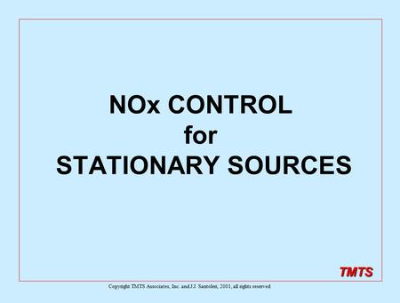 TMTS NOx CONTROL for STATIONARY SOURCES Copyright TMTS Associates, Inc. and J.J. Santoleri, 2001, all rights reserved.