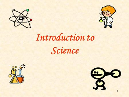 1 Introduction to Science. 2 Do you know what science is all about? The influence of science is all around us. For example, a homemaker needs to know.