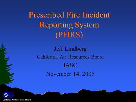 California Air Resources Board Prescribed Fire Incident Reporting System (PFIRS) Jeff Lindberg California Air Resources Board IASC November 14, 2005.