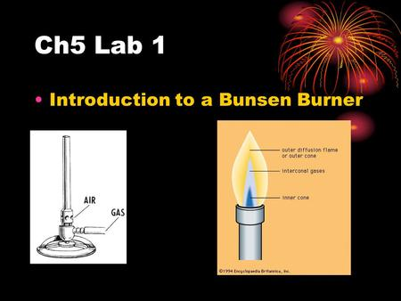 Ch5 Lab 1 Introduction to a Bunsen Burner. Lab 1: Bunsen Burner Basics Make sure the gas is on Light with a striker NEVER leave a flame unattended To.