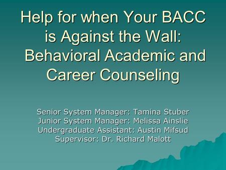 Help for when Your BACC is Against the Wall: Behavioral Academic and Career Counseling Senior System Manager: Tamina Stuber Junior System Manager: Melissa.