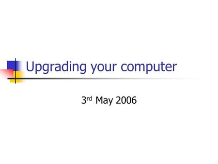 Upgrading your computer 3 rd May 2006. Why upgrade? Current computer will not run some new wanted software or support desired hardware Current computer.